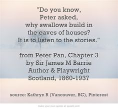 """Do you know,"" Peter asked, ""why swallows build in the eaves of houses? It is to listen to the stories.""•  Peter Pan by Sir James M Barrie (Author, Playwright. Scotland, 1860-1937).  Pin originally created by Kathryn R, Vancouver, BC"