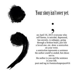 """The semicolon represents a sentence the author could've ended but chose not to. The author is you, and the semicolon is your life."" would like to have a semicolon tat on my wrist! Future Tattoos, New Tattoos, Body Art Tattoos, Tatoos, Faith Tattoos, Quote Tattoos, Sayings For Tattoos, Small Tattoo Quotes, Cousin Tattoos"
