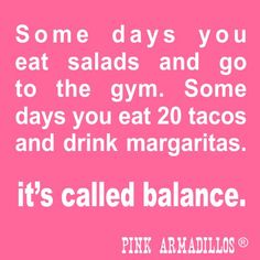 Some days you eat salads and go to the gym. Some days you eat 20 tacos and drink margaritas. It's call balance.funny humor from Pink Armadillos I Love To Laugh, Make You Smile, Taco Love, Pink Taco, The Funny, Funny Life, Taco Humor, Workout Memes, Life Humor