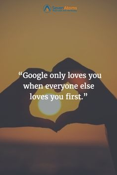"""""""Google only loves you when everyone else loves you first."""""""