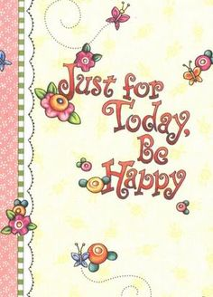 Just for today,be happy Just For Today, Happy Photos, Mary Engelbreit, Pics Art, Words Of Encouragement, Happy Day, Making Ideas, Art Quotes, Illustrators