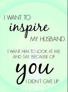 When you really love your husband you push him and make him realize his dreams, you inspire him to go farther be unstoppable & do the impossible. You understand his weaknesses, and help him fight against them. You have unshakeable faith in him even when he doesn't believe in himself, and you never allow him to give up.
