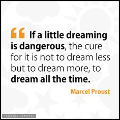 """""""If a little dreaming is dangerous, the cure for it is not to dream less but to dream more, to dream all the time."""" - Marcel Proust"""