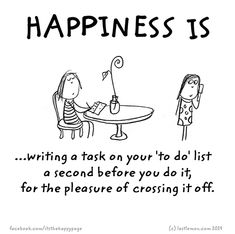 Happiness is writing a task on your to-do list a second before you do it, just for the pleasure of crossing it off Cute Happy Quotes, Funny Quotes, Funny Memes, Thoughts And Feelings, Happy Thoughts, Make Me Happy, Are You Happy, Last Lemon, Humor Grafico