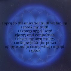 Throat Chakra Meditation:  I open to the universal truth within me. I speak my truth. I express myself with clarity and confidence. I create my own reality. I acknowledge the power of my word to create what I intend. I speak.