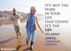 """It's not the years in your life that count. It's the life in your years."" - Abraham Lincoln"