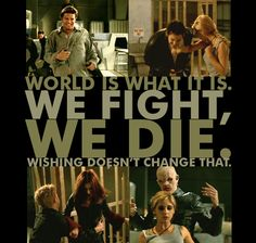 world is what it is, we fight, we die, wishing doesn't change that. #btvs