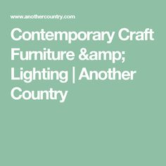 Contemporary Craft Furniture & Lighting | Another Country