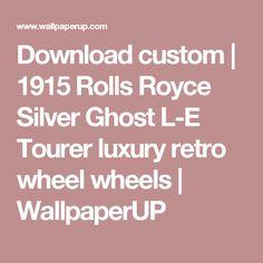Download custom | 1915 Rolls Royce Silver Ghost L-E Tourer luxury retro wheel wheels | WallpaperUP