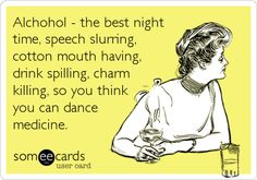 Alcohol - the best night time, speech slurring, cotton mouth having, drink spilling, charm killing, so you think you can dance medicine.