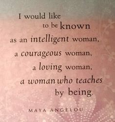 I would like to be known as an intelligent woman a courages woman a loving woman a woman who teaches by being. - Maya Angelou