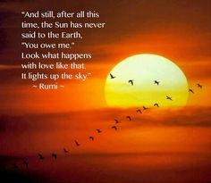 """And still, after all this time, the Sun has never said to the Earth, """"You owe me.""""  Look what happens with love like that.  It lights up the sky.  - Rumi"""