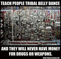 Teach people Tribal belly dance... and they will never have money for drugs or weapons