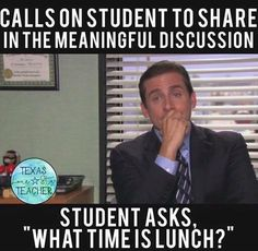 """A teacher's face when... he calls on a student to share in the meaningful discussion and the student asks """"what time is lunch?"""""""