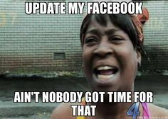 update my facebook ain't nobody got time for that