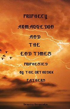 PROPHECY ARMEGGEDON AND THE END TIMES PROPHESIED BY THE ORTHODOX FATHERS by Demetra Gerontakis
