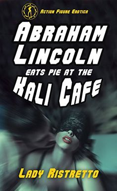 Abraham Lincoln Eats Pie at the Kali Cafe: an Action Figure erotic novella Erotica, Abraham Lincoln, Action Figures, Novels, Pie, Reading, Movie Posters, Book, Torte