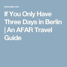 If You Only Have Three Days in Berlin | An AFAR Travel Guide