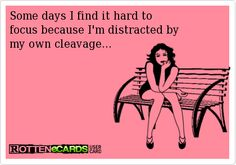 Some days I find it hard to   focus because I'm distracted by   my own cleavage...
