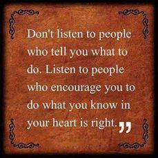 Não escutes as pessoas que te dizem o que deves fazer. Escuta as pessoas que te encorajam a fazer o que tu sabes, no teu íntimo, que é o correcto.