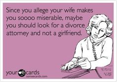 Free and Funny Weddings Ecard: Since you allege your wife makes you soooo miserable, maybe you should look for a divorce attorney and not a girlfriend. Divorce Attorney, Divorce Humor, Divorce Quotes, Narcissistic Sociopath, Narcissistic People, Single Words, The Victim, E Cards, Someecards