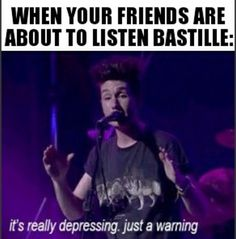 When your friends are about to listen Bastille... It's really depressing, just a warning.