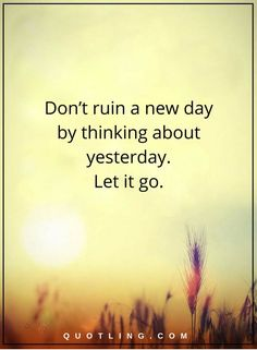 Let Go Quotes | Don't ruin a new day by thinking about yesterday. Let it go. Letting Go Quotes, Go For It Quotes, Quotes To Live By, Take What You Need, Let It Be, Today Is A New Day, Self Empowerment, Quotes About Strength, Positive Quotes