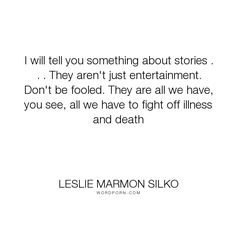 """Leslie Marmon Silko - """"I will tell you something about stories . . . They aren't just entertainment. Don't..."""". storytelling"""