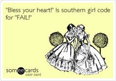 'Bless your heart!' Is southern girl code for 'FAIL!' Or just insulting them :P