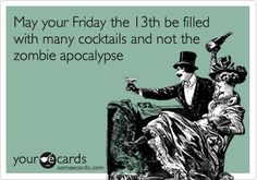 Friday the 13th:  may it be filled with cocktails and not the zombie apocalypse! gdfalksen.com