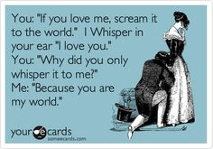 """You: """"If you love me, scream it to the world."""" I Whisper in your ear """"I love you."""" You: """"Why did you only whisper it to me?"""" Me: """"Because you are my world."""""""