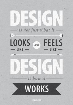 """Design is not just what it looks like and feels like. Design is how it works."" -Steve Jobs"