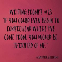 """Writing Prompt #23 """"If you could even begin to comprehend where I've come from, you would be terrified of me."""" #writing #prompt #writingprompts #storyidea #awriterslifeforme #justwrite #dailyprompt #writersofinstagram"""