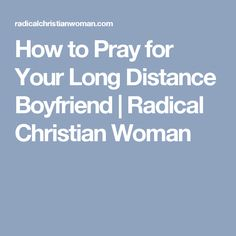How to Pray for Your Long Distance Boyfriend | Radical Christian Woman