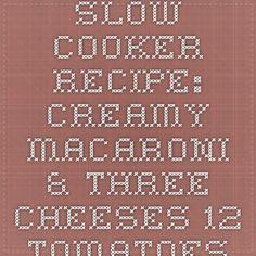 Slow Cooker Recipe: Creamy Macaroni & Three Cheeses - 12 Tomatoes