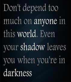 Don't depend too much on anyone in this world