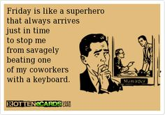 Friday is like a superhero that always arrives  just in time to stop me from savagely  beating one of my coworkers with a keyboard. #Friday #Humor