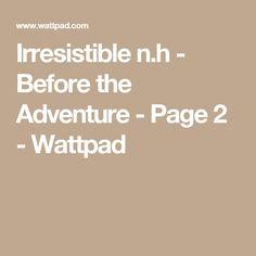 Irresistible n.h - Before the Adventure - Page 2 - Wattpad