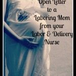 An Open Letter to Laboring Moms from an L Nurse- so true, esp the birth plan and c-section part!