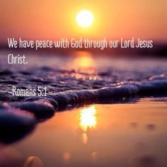 Romans 5:1 ~ We have peace with God through our Lord Jesus Christ...