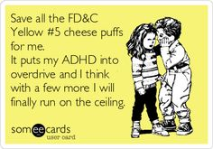Save all the FD&C Yellow #5 cheese puffs for me. It puts my ADHD into overdrive and I think with a few more I will finally run on the ceiling.