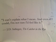 """I can't explain what I mean. And even if I could, I'm not sure I'd feel like it"""" - The Catcher in the Rye"""