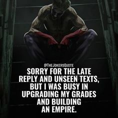 Image may contain: one or more people, text that says '@THEJOKERSQUOTE SORRY FOR THE LATE REPLY AND UNSEEN TEXTS, BUT I WAS BUSY IN UPGRADING MY GRADES AND BUILDING AN EMPIRE' Building An Empire, Joker Quotes, Daily Motivation, Wolverine, Texts, Inspirational Quotes, Sayings, People, Image
