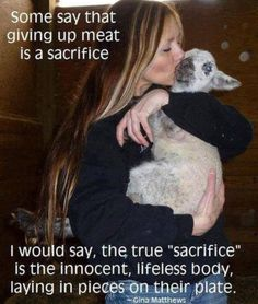 """""""Some say that giving up meat is a sacrifice. I would say, the true """"sacrifice"""" is the innocent, lifeless body, laying in pieces on their plate."""" ~Gina Matthews"""
