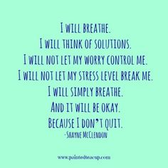 I will breathe. I will think of solutions. I will not let my worry control me. I will not let my stress level break me. I will simply breathe. And it will be okay. Because I don't quit. -Shayne McClendon 9 Quotes to Read When You Are Feeling Anxious