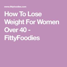 How To Lose Weight For Women Over 40 - FittyFoodies