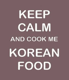 KEEP CALM and cook me KOREAN FOOD!!