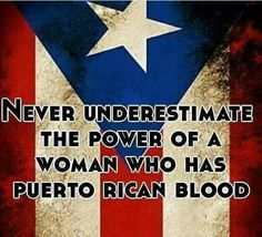 Never underestimate the power of a woman who has Puerto rican blood