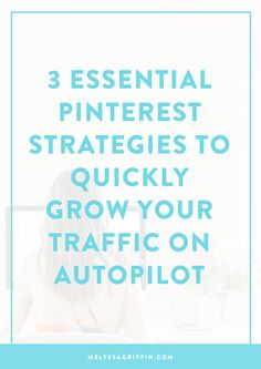 3 Essential Pinterest Strategies to Quickly Grow Your Traffic on Autopilot - Melyssa Griffin