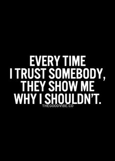 Not everybody is deserving of your trust. Time and time again, you will encounter people that wouldn't know the first thing about loyalty or the meaning of trust. It's a fact of life.